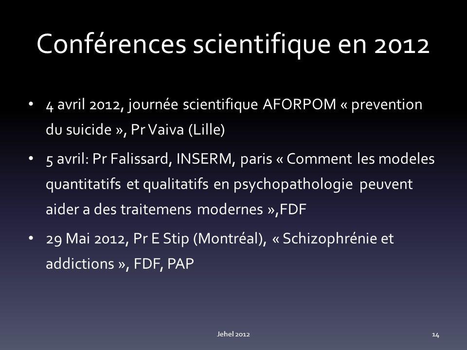 Conférences scientifique en 2012 4 avril 2012, journée scientifique AFORPOM « prevention du suicide », Pr Vaiva (Lille) 5 avril: Pr Falissard, INSERM, paris « Comment les modeles quantitatifs et qualitatifs en psychopathologie peuvent aider a des traitemens modernes »,FDF 29 Mai 2012, Pr E Stip (Montréal), « Schizophrénie et addictions », FDF, PAP Jehel 201214