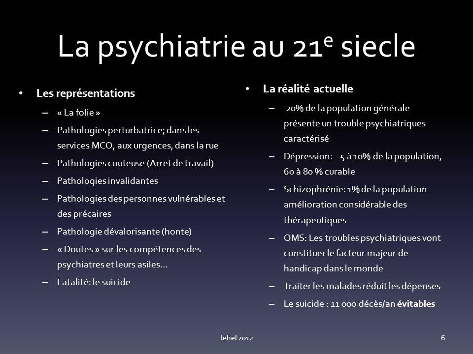 La psychiatrie au 21 e siecle Les représentations – « La folie » – Pathologies perturbatrice; dans les services MCO, aux urgences, dans la rue – Pathologies couteuse (Arret de travail) – Pathologies invalidantes – Pathologies des personnes vulnérables et des précaires – Pathologie dévalorisante (honte) – « Doutes » sur les compétences des psychiatres et leurs asiles… – Fatalité: le suicide La réalité actuelle – 20% de la population générale présente un trouble psychiatriques caractérisé – Dépression:5 à 10% de la population, 60 à 80 % curable – Schizophrénie: 1% de la population amélioration considérable des thérapeutiques – OMS: Les troubles psychiatriques vont constituer le facteur majeur de handicap dans le monde – Traiter les malades réduit les dépenses – Le suicide : 11 000 décès/an évitables Jehel 20126