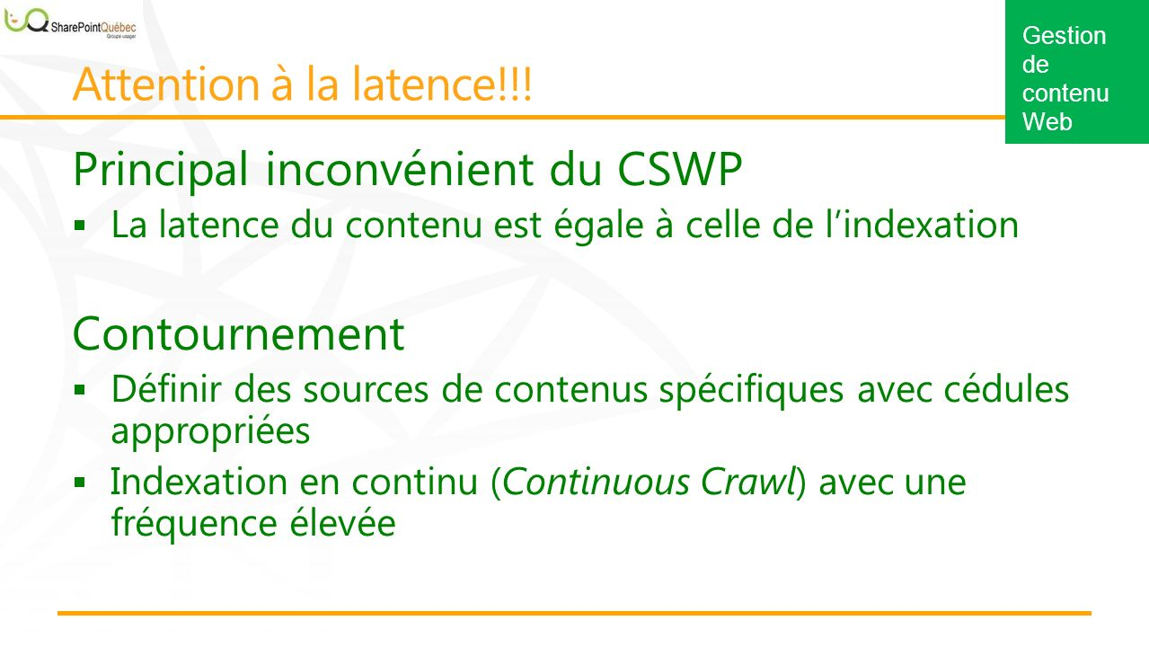 Gestion de contenu Web Principal inconvénient du CSWP La latence du contenu est égale à celle de lindexation Contournement Définir des sources de contenus spécifiques avec cédules appropriées Indexation en continu (Continuous Crawl) avec une fréquence élevée