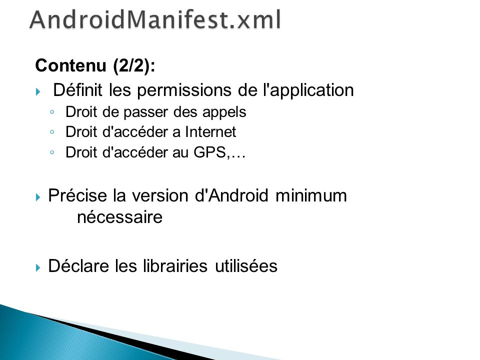 Contenu (2/2): Définit les permissions de l application Droit de passer des appels Droit d accéder a Internet Droit d accéder au GPS,… Précise la version d Android minimum nécessaire Déclare les librairies utilisées
