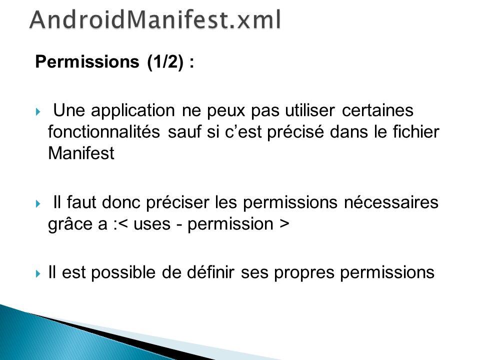 Permissions (1/2) : Une application ne peux pas utiliser certaines fonctionnalités sauf si cest précisé dans le fichier Manifest Il faut donc préciser les permissions nécessaires grâce a : Il est possible de définir ses propres permissions