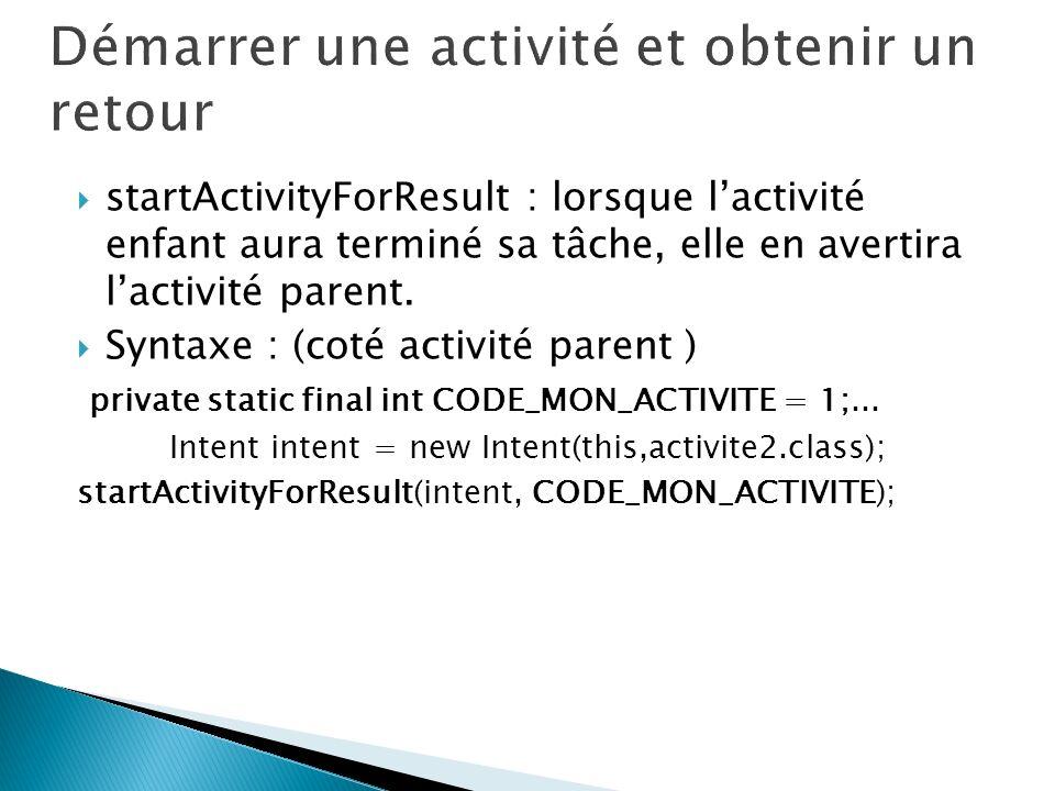 startActivityForResult : lorsque lactivité enfant aura terminé sa tâche, elle en avertira lactivité parent. Syntaxe : (coté activité parent ) private