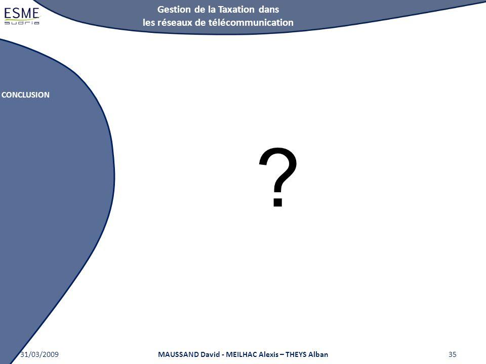 Gestion de la Taxation dans les réseaux de télécommunication CONCLUSION 31/03/2009MAUSSAND David - MEILHAC Alexis – THEYS Alban35 ?