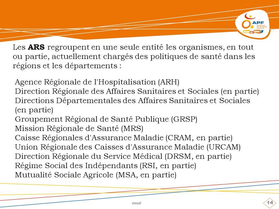 14 essai Les ARS regroupent en une seule entité les organismes, en tout ou partie, actuellement chargés des politiques de santé dans les régions et les départements : Agence Régionale de l Hospitalisation (ARH) Direction Régionale des Affaires Sanitaires et Sociales (en partie) Directions Départementales des Affaires Sanitaires et Sociales (en partie) Groupement Régional de Santé Publique (GRSP) Mission Régionale de Santé (MRS) Caisse Régionales d Assurance Maladie (CRAM, en partie) Union Régionale des Caisses d Assurance Maladie (URCAM) Direction Régionale du Service Médical (DRSM, en partie) Régime Social des Indépendants (RSI, en partie) Mutualité Sociale Agricole (MSA, en partie)