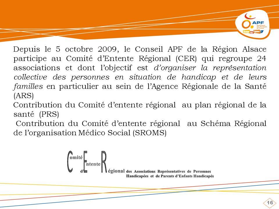 16 Depuis le 5 octobre 2009, le Conseil APF de la Région Alsace participe au Comité dEntente Régional (CER) qui regroupe 24 associations et dont lobjectif est dorganiser la représentation collective des personnes en situation de handicap et de leurs familles en particulier au sein de lAgence Régionale de la Santé (ARS) Contribution du Comité dentente régional au plan régional de la santé (PRS) Contribution du Comité dentente régional au Schéma Régional de lorganisation Médico Social (SROMS)