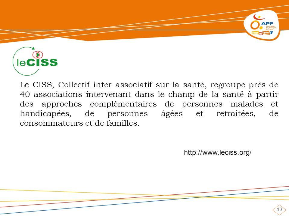17 Le CISS, Collectif inter associatif sur la santé, regroupe près de 40 associations intervenant dans le champ de la santé à partir des approches complémentaires de personnes malades et handicapées, de personnes âgées et retraitées, de consommateurs et de familles.