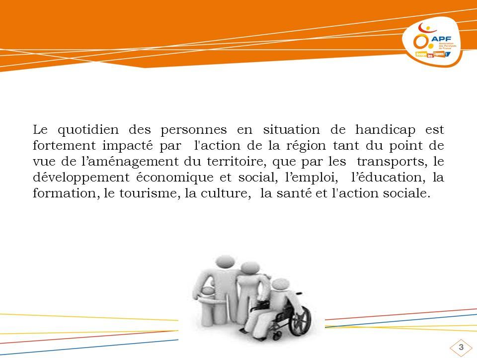 3 Le quotidien des personnes en situation de handicap est fortement impacté par l action de la région tant du point de vue de laménagement du territoire, que par les transports, le développement économique et social, lemploi, léducation, la formation, le tourisme, la culture, la santé et l action sociale.