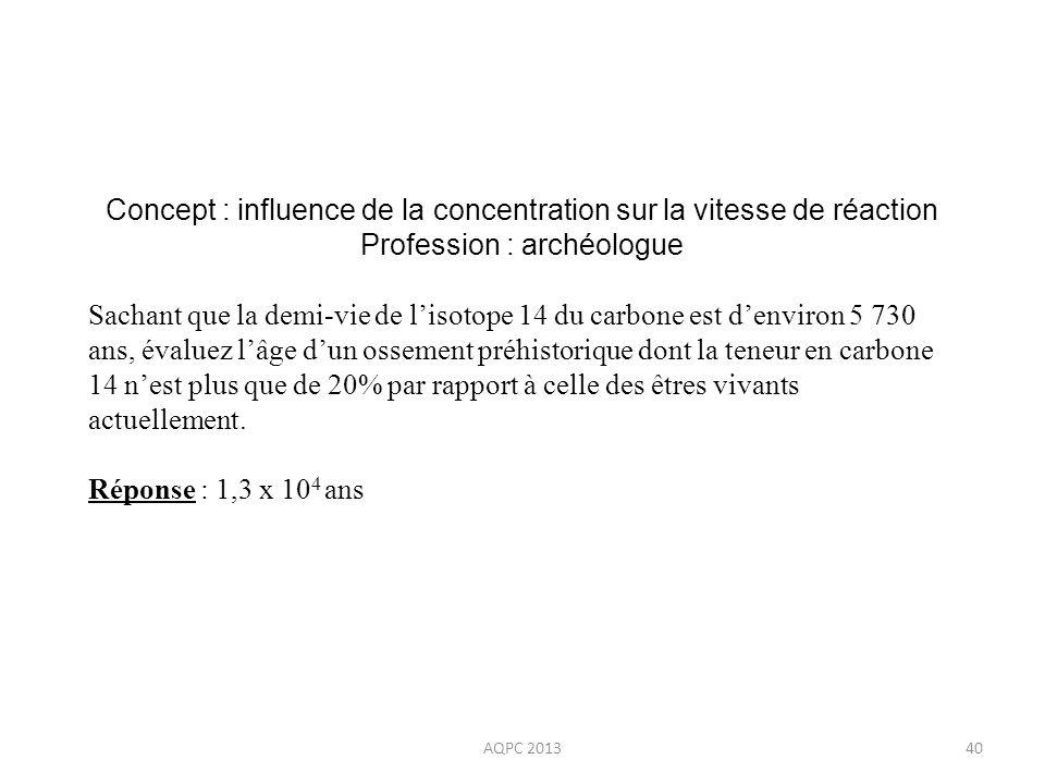 AQPC 201340 Concept : influence de la concentration sur la vitesse de réaction Profession : archéologue Sachant que la demi-vie de lisotope 14 du carb