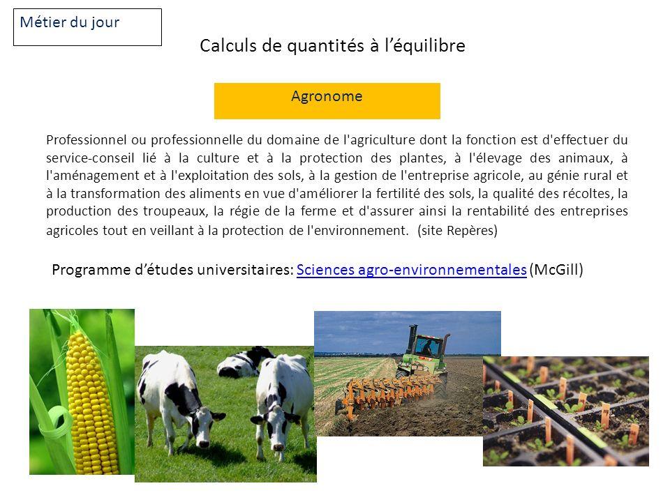 Calculs de quantités à léquilibre Métier du jour Agronome Professionnel ou professionnelle du domaine de l'agriculture dont la fonction est d'effectue