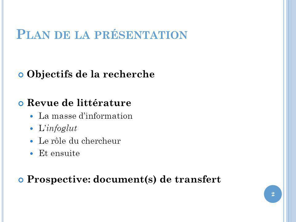 P LAN DE LA PRÉSENTATION Objectifs de la recherche Revue de littérature La masse dinformation L infoglut Le rôle du chercheur Et ensuite Prospective: