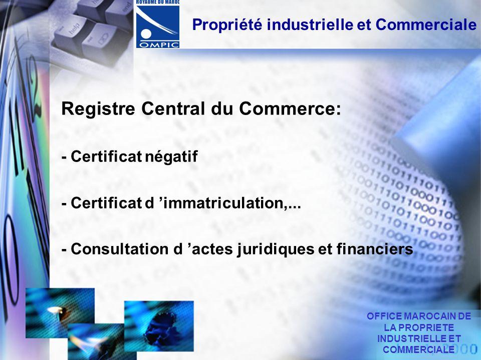 Propriété industrielle et Commerciale Registre Central du Commerce: - Certificat négatif - Certificat d immatriculation,... - Consultation d actes jur