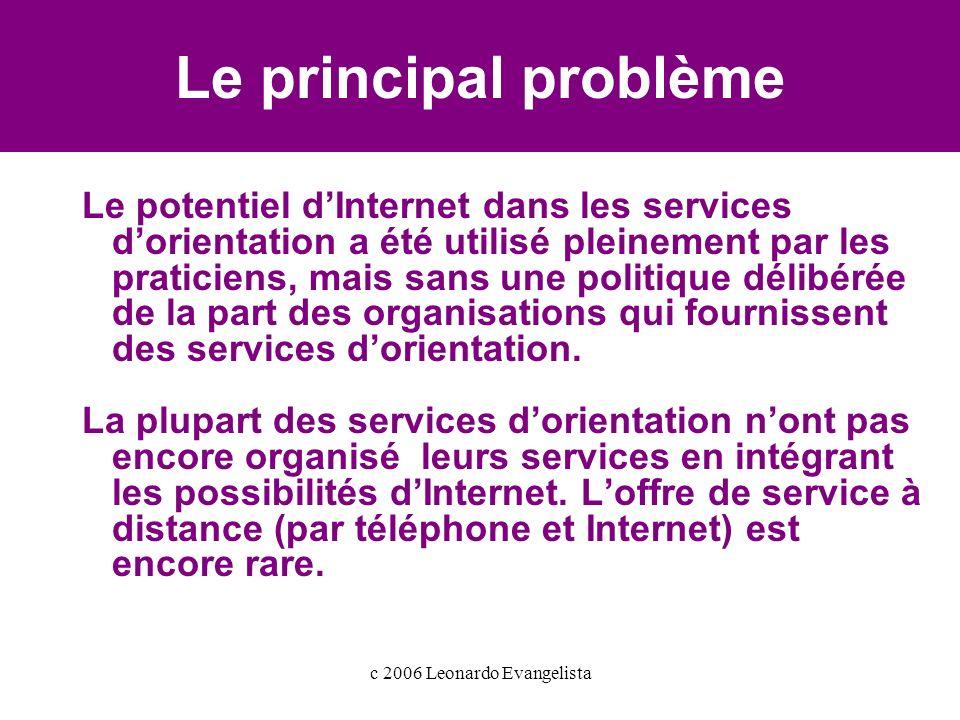c 2006 Leonardo Evangelista Le principal problème Le potentiel dInternet dans les services dorientation a été utilisé pleinement par les praticiens, mais sans une politique délibérée de la part des organisations qui fournissent des services dorientation.