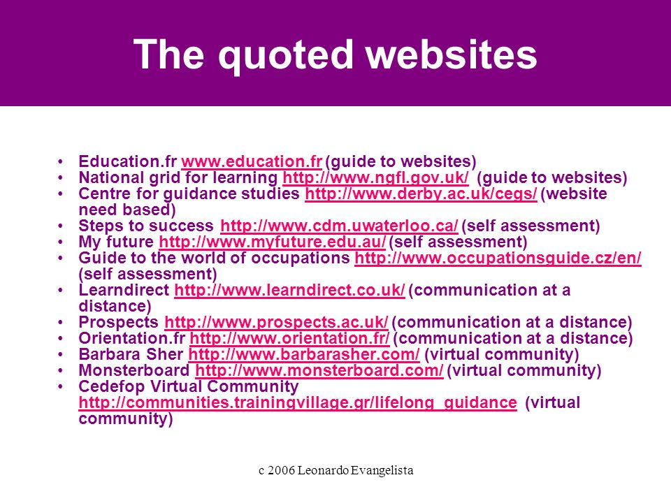 c 2006 Leonardo Evangelista The quoted websites Education.fr www.education.fr (guide to websites)www.education.fr National grid for learning http://www.ngfl.gov.uk/ (guide to websites)http://www.ngfl.gov.uk/ Centre for guidance studies http://www.derby.ac.uk/cegs/ (website need based)http://www.derby.ac.uk/cegs/ Steps to success http://www.cdm.uwaterloo.ca/ (self assessment)http://www.cdm.uwaterloo.ca/ My future http://www.myfuture.edu.au/ (self assessment)http://www.myfuture.edu.au/ Guide to the world of occupations http://www.occupationsguide.cz/en/ (self assessment)http://www.occupationsguide.cz/en/ Learndirect http://www.learndirect.co.uk/ (communication at a distance)http://www.learndirect.co.uk/ Prospects http://www.prospects.ac.uk/ (communication at a distance)http://www.prospects.ac.uk/ Orientation.fr http://www.orientation.fr/ (communication at a distance)http://www.orientation.fr/ Barbara Sher http://www.barbarasher.com/ (virtual community)http://www.barbarasher.com/ Monsterboard http://www.monsterboard.com/ (virtual community)http://www.monsterboard.com/ Cedefop Virtual Community http://communities.trainingvillage.gr/lifelong_guidance (virtual community) http://communities.trainingvillage.gr/lifelong_guidance