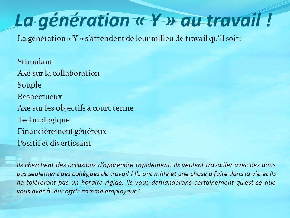 La génération « Y » au travail ! La génération « Y » sattendent de leur milieu de travail quil soit: Stimulant Axé sur la collaboration Souple Respect