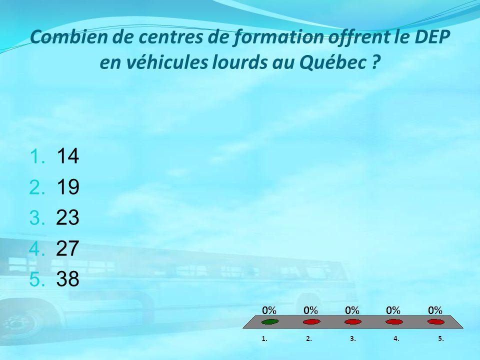 Combien de centres de formation offrent le DEP en véhicules lourds au Québec ? 1. 14 2. 19 3. 23 4. 27 5. 38