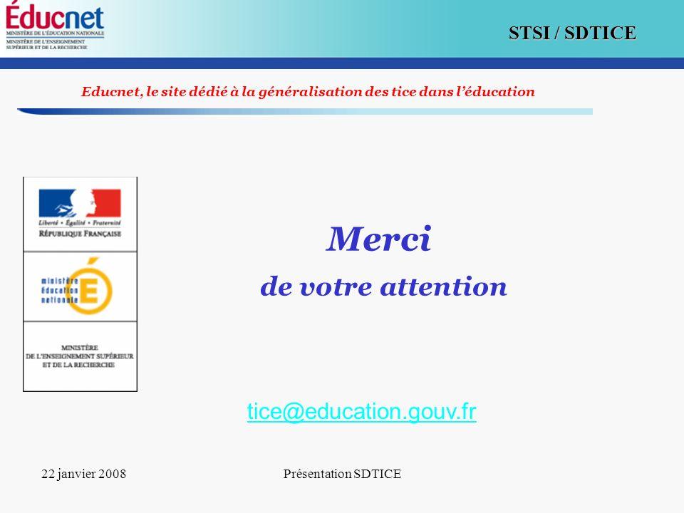 19 STSI / SDTICE 22 janvier 2008Présentation SDTICE Educnet, le site dédié à la généralisation des tice dans léducation Merci de votre attention tice@