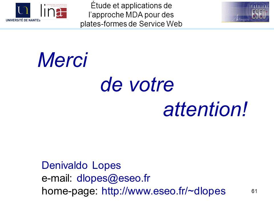 61 Étude et applications de lapproche MDA pour des plates-formes de Service Web Merci de votre attention! Denivaldo Lopes e-mail: dlopes@eseo.fr home-
