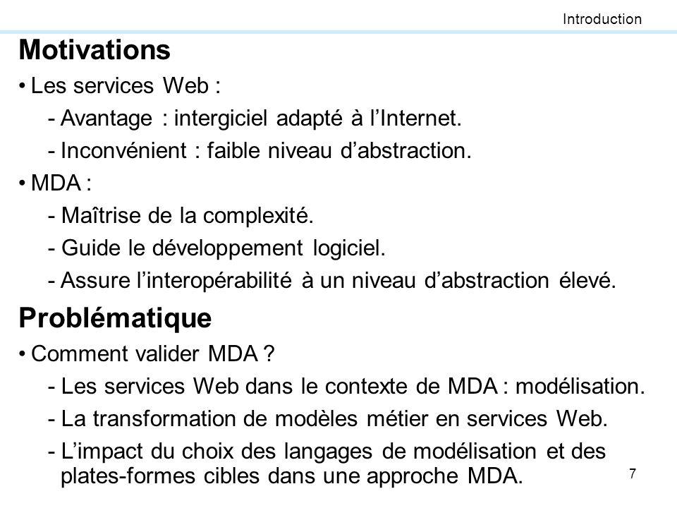 7 Motivations Les services Web : -Avantage : intergiciel adapté à lInternet. -Inconvénient : faible niveau dabstraction. MDA : - Maîtrise de la comple