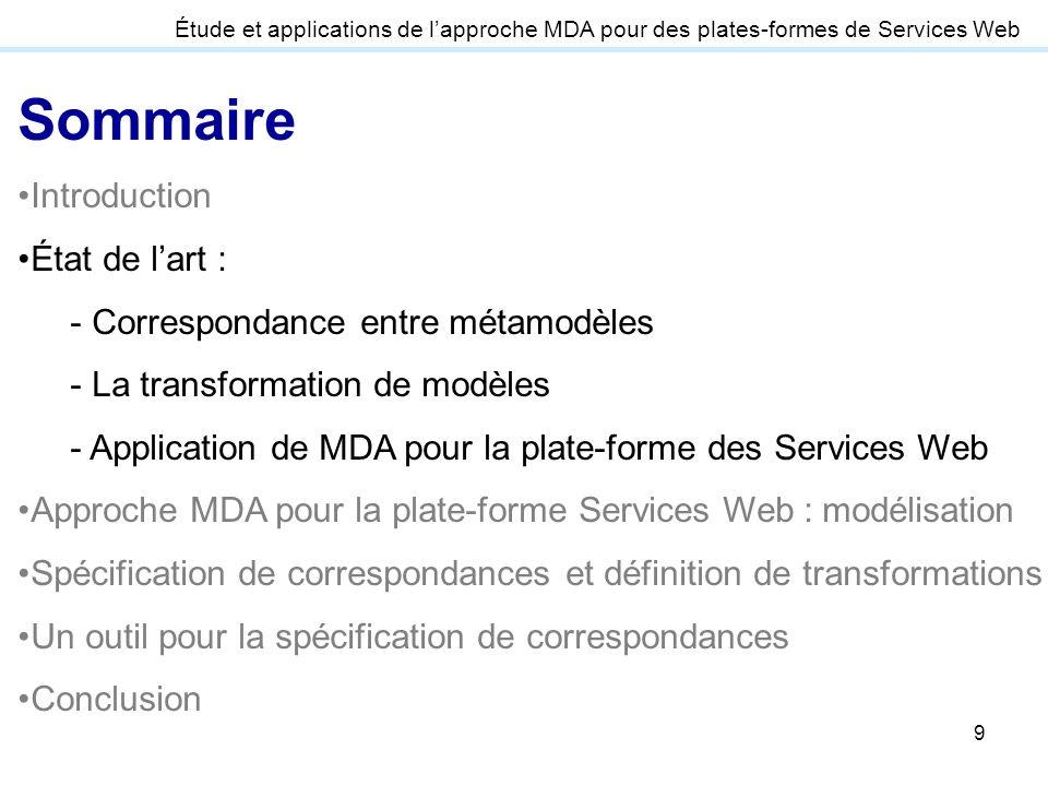 9 Étude et applications de lapproche MDA pour des plates-formes de Services Web Sommaire Introduction État de lart : - Correspondance entre métamodèle