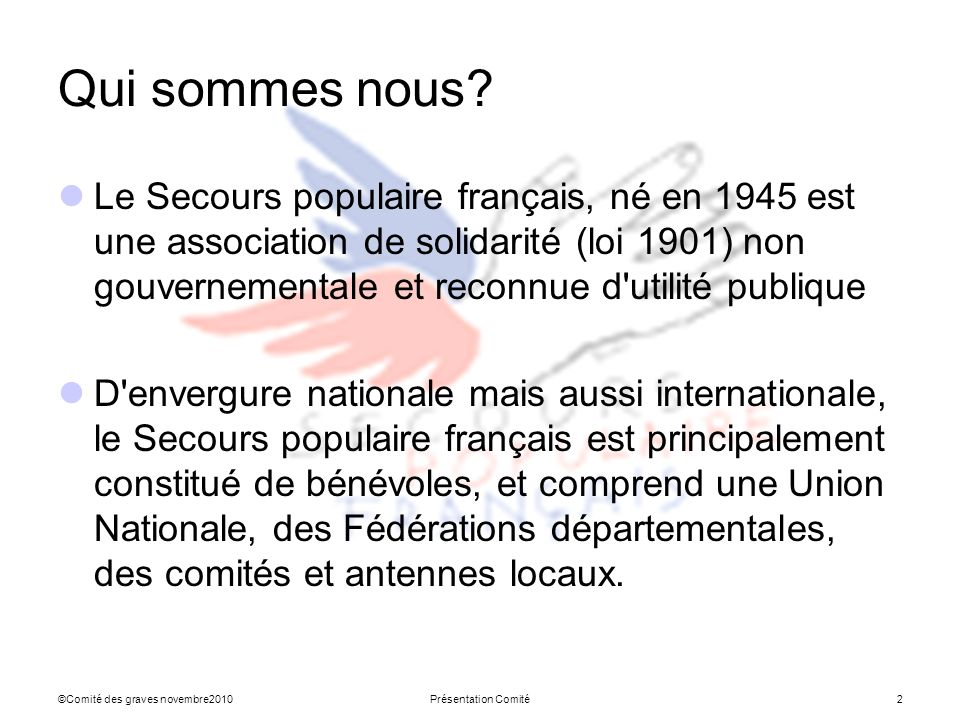 ©Comité des graves novembre2010Présentation Comité2 Qui sommes nous? Le Secours populaire français, né en 1945 est une association de solidarité (loi