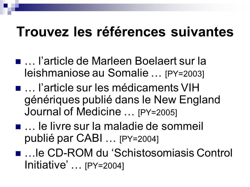 Trouvez les références suivantes … larticle de Marleen Boelaert sur la leishmaniose au Somalie … [PY=2003] … larticle sur les médicaments VIH génériques publié dans le New England Journal of Medicine … [PY=2005] … le livre sur la maladie de sommeil publié par CABI … [PY=2004] …le CD-ROM du Schistosomiasis Control Initiative … [PY=2004]