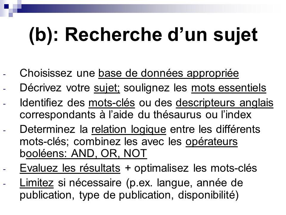 (b): Recherche dun sujet - Choisissez une base de données appropriée - Décrivez votre sujet; soulignez les mots essentiels - Identifiez des mots-clés