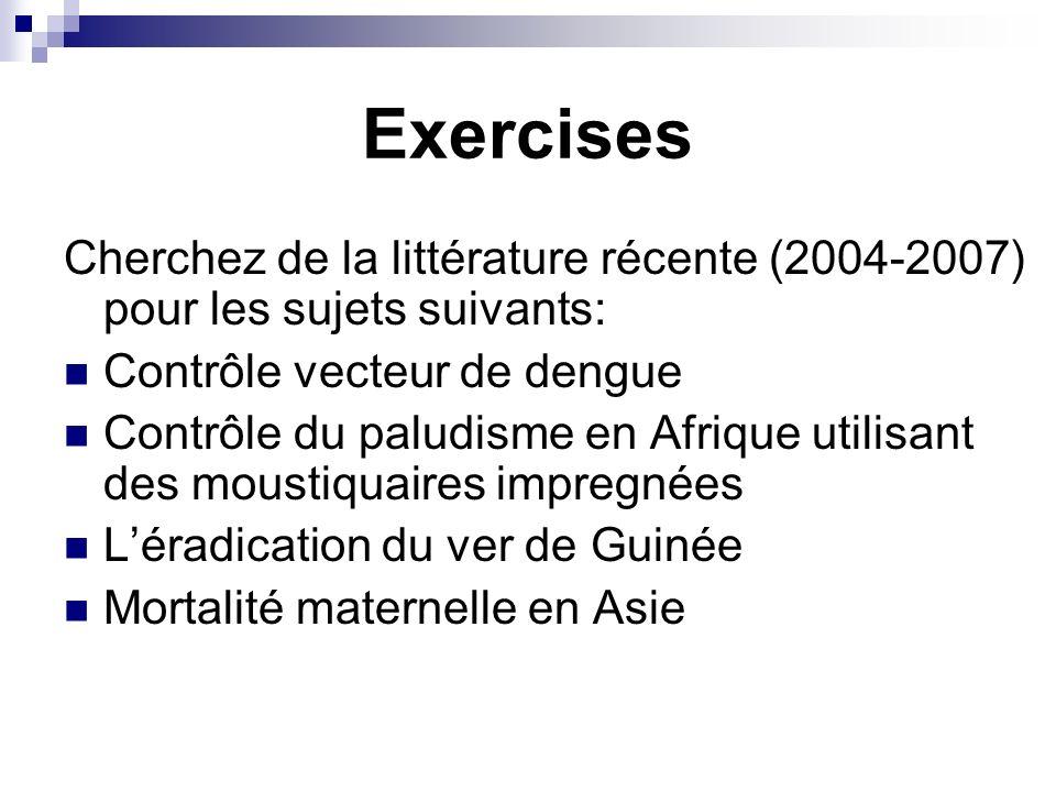 Exercises Cherchez de la littérature récente (2004-2007) pour les sujets suivants: Contrôle vecteur de dengue Contrôle du paludisme en Afrique utilisant des moustiquaires impregnées Léradication du ver de Guinée Mortalité maternelle en Asie