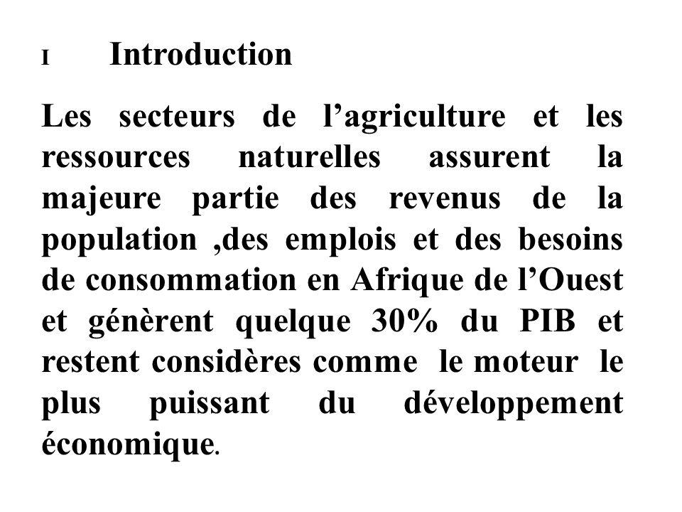 I Introduction Les secteurs de lagriculture et les ressources naturelles assurent la majeure partie des revenus de la population,des emplois et des besoins de consommation en Afrique de lOuest et génèrent quelque 30% du PIB et restent considères comme le moteur le plus puissant du développement économique.