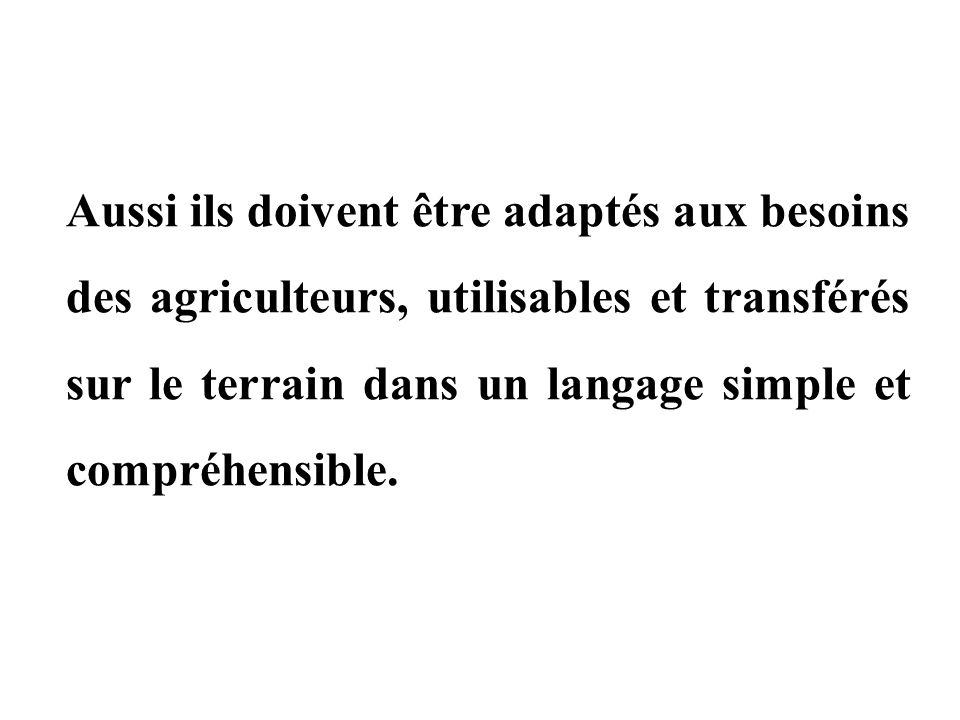 Aussi ils doivent être adaptés aux besoins des agriculteurs, utilisables et transférés sur le terrain dans un langage simple et compréhensible.