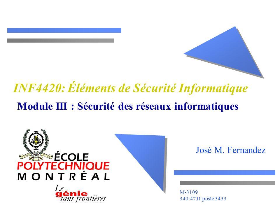 José M. Fernandez M-3109 340-4711 poste 5433 INF4420: Éléments de Sécurité Informatique Module III : Sécurité des réseaux informatiques