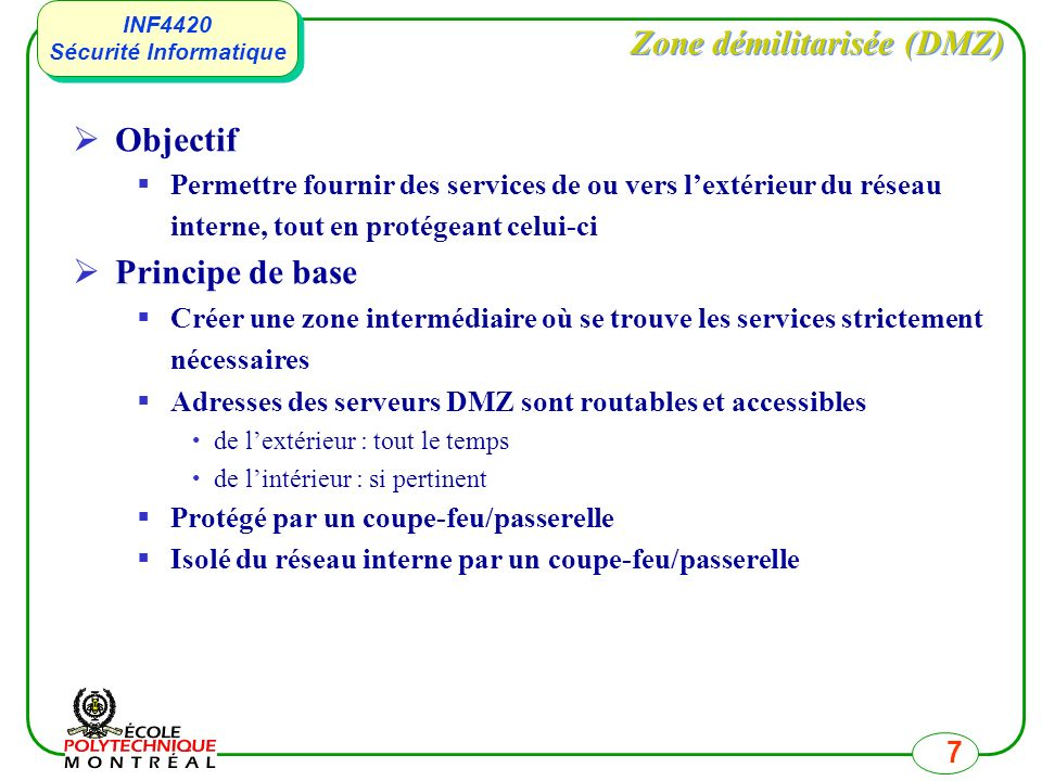 INF4420 Sécurité Informatique INF4420 Sécurité Informatique 7 Zone démilitarisée (DMZ) Objectif Permettre fournir des services de ou vers lextérieur du réseau interne, tout en protégeant celui-ci Principe de base Créer une zone intermédiaire où se trouve les services strictement nécessaires Adresses des serveurs DMZ sont routables et accessibles de lextérieur : tout le temps de lintérieur : si pertinent Protégé par un coupe-feu/passerelle Isolé du réseau interne par un coupe-feu/passerelle