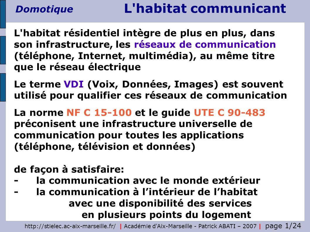 http://stielec.ac-aix-marseille.fr/ | Académie d Aix-Marseille - Patrick ABATI – 2007 | page 2/24 L habitat communicant Domotique Le guide UTE C 90-483 définit quatre niveaux (ou grades ) de performances de linstallation en fonction des services supportés Grade 1 : infrastructure télécom haut débit 100 MHz + infrastructure coaxiale pour la télévision Grade 2 : infrastructure télécom et réseau local informatique 250 Mhz + infrastructure coaxiale pour la télévision Grade 3 : infrastructure unique 900 MHz Grade 4 : infrastructure fibre optique plastique La télévision par satellite est câblée en coaxial Les niveaux de services