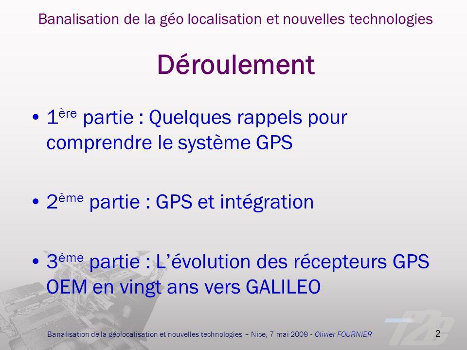 3 Banalisation de la géolocalisation et nouvelles technologies – Nice, 7 mai 2009 - Olivier FOURNIER Banalisation de la géolocalisation et nouvelles technologies 1 ère partie : Quelques rappels pour comprendre le système GPS