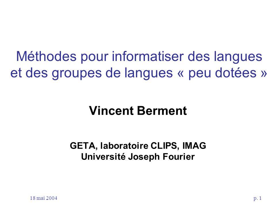 18 mai 2004p. 1 Méthodes pour informatiser des langues et des groupes de langues « peu dotées » Vincent Berment GETA, laboratoire CLIPS, IMAG Universi