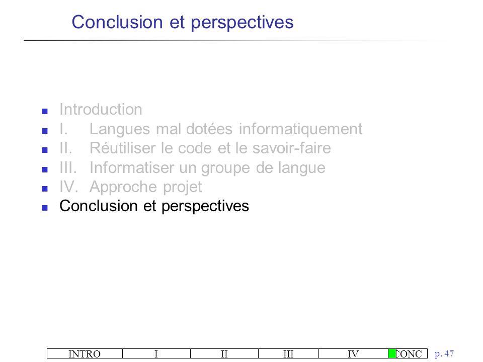 INTROIIIIIIIVCONC p. 47 Conclusion et perspectives Introduction I.Langues mal dotées informatiquement II.Réutiliser le code et le savoir-faire III.Inf