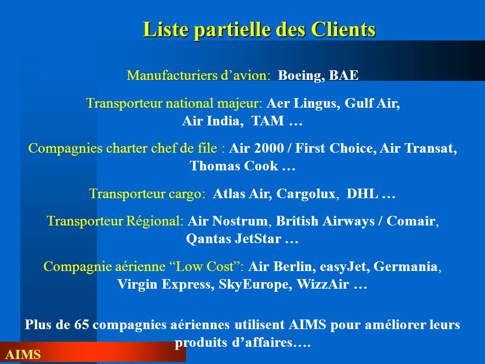 AIMS Manufacturiers davion: Boeing, BAE Transporteur national majeur: Aer Lingus, Gulf Air, Air India, TAM … Compagnies charter chef de file : Air 2000 / First Choice, Air Transat, Thomas Cook … Transporteur cargo: Atlas Air, Cargolux, DHL … Transporteur Régional: Air Nostrum, British Airways / Comair, Qantas JetStar … Compagnie aérienne Low Cost: Air Berlin, easyJet, Germania, Virgin Express, SkyEurope, WizzAir … Plus de 65 compagnies aériennes utilisent AIMS pour améliorer leurs produits daffaires….