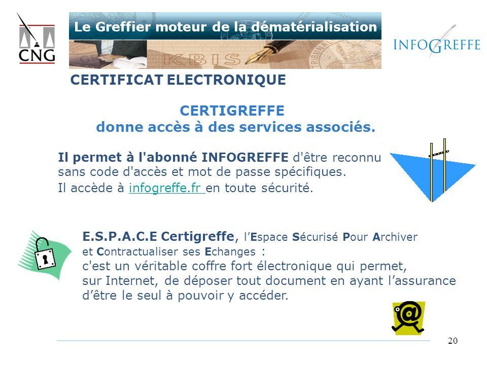 20 CERTIGREFFE donne accès à des services associés. Il permet à l'abonné INFOGREFFE d'être reconnu sans code d'accès et mot de passe spécifiques. Il a