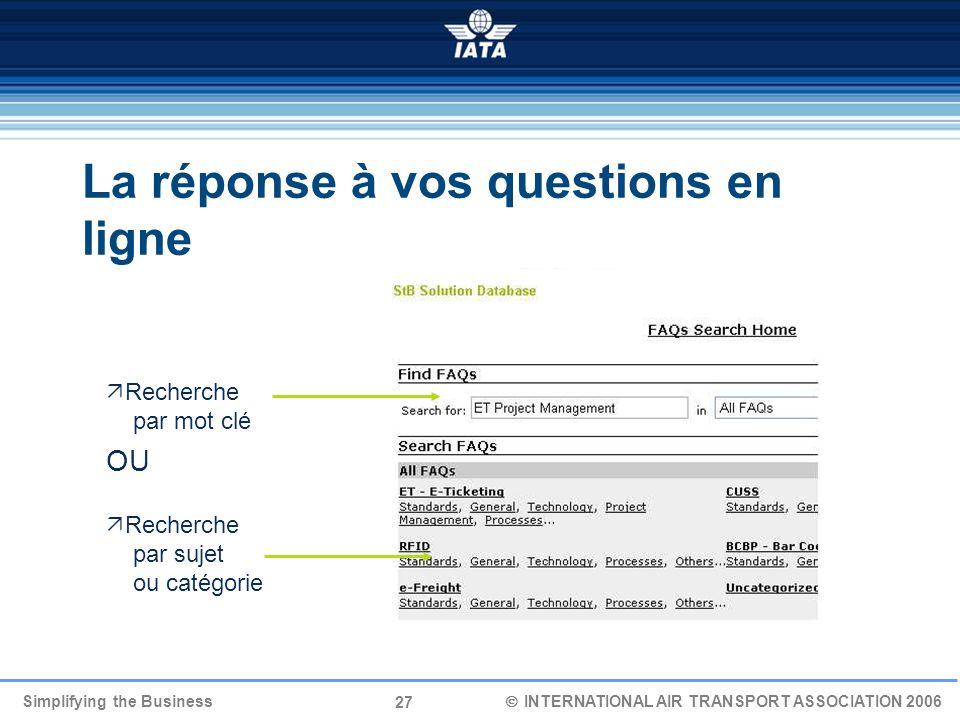 27 Simplifying the Business INTERNATIONAL AIR TRANSPORT ASSOCIATION 2006 La réponse à vos questions en ligne Recherche par mot clé OU Recherche par su