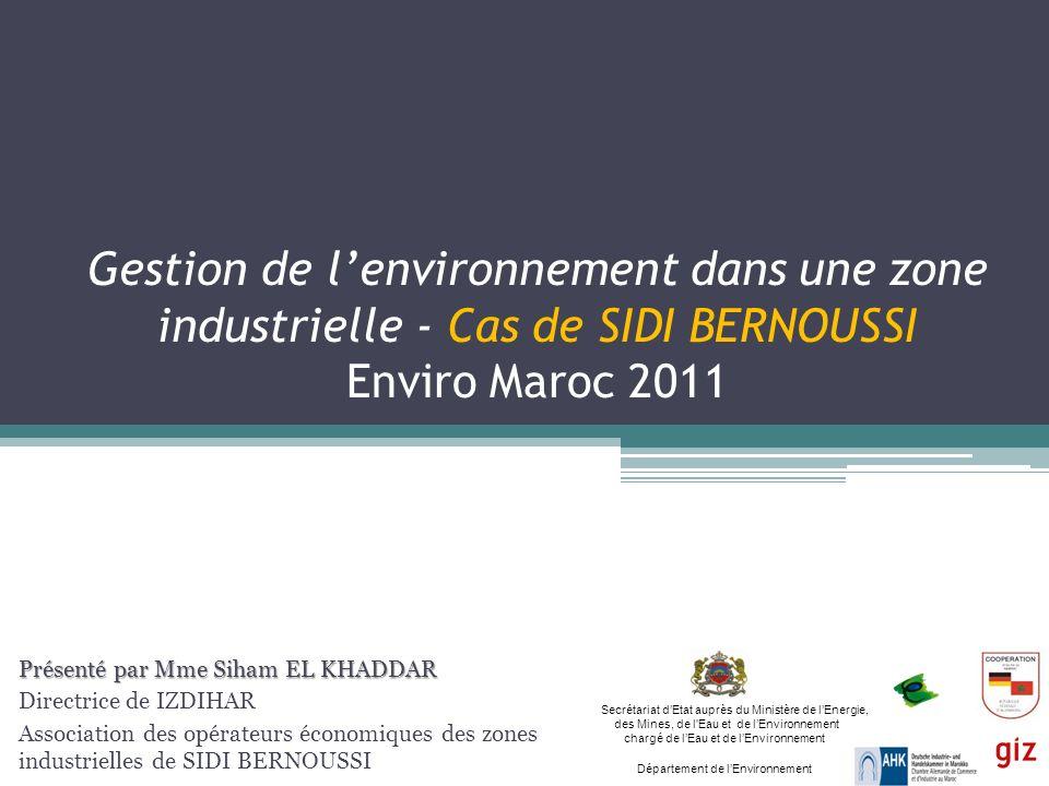 Gestion de lenvironnement dans une zone industrielle - Cas de SIDI BERNOUSSI Enviro Maroc 2011 Présenté par Mme Siham EL KHADDAR Directrice de IZDIHAR