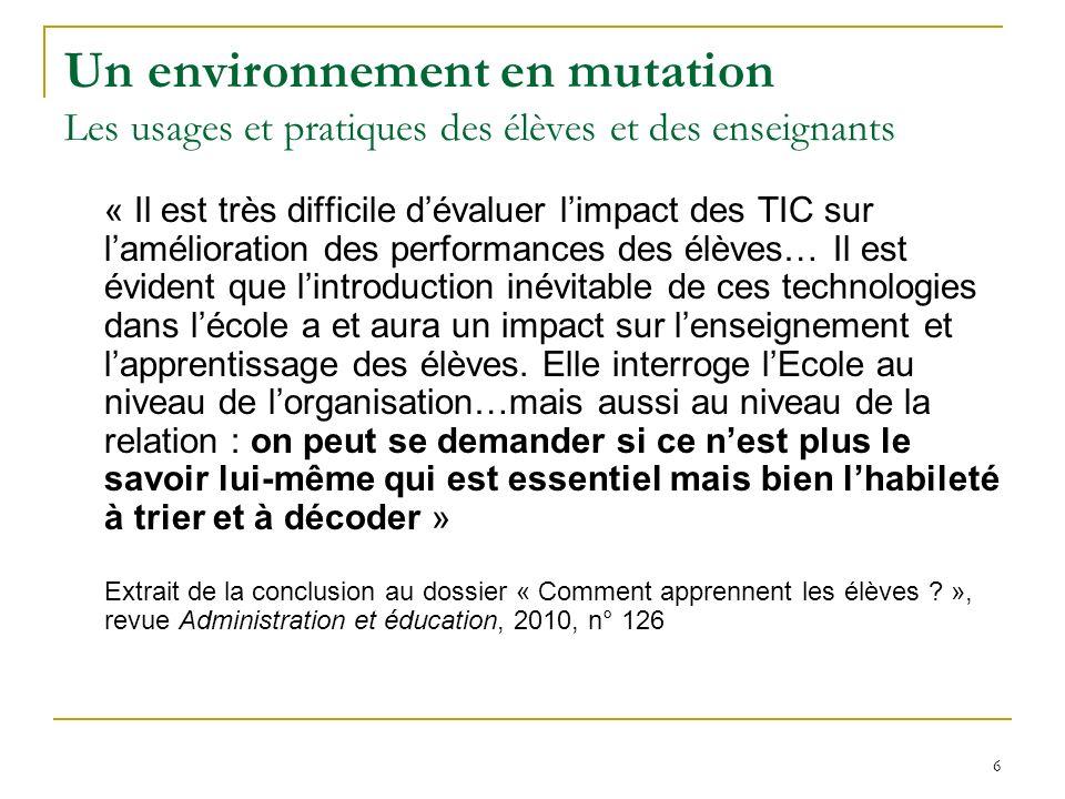 6 Un environnement en mutation Les usages et pratiques des élèves et des enseignants « Il est très difficile dévaluer limpact des TIC sur lamélioratio