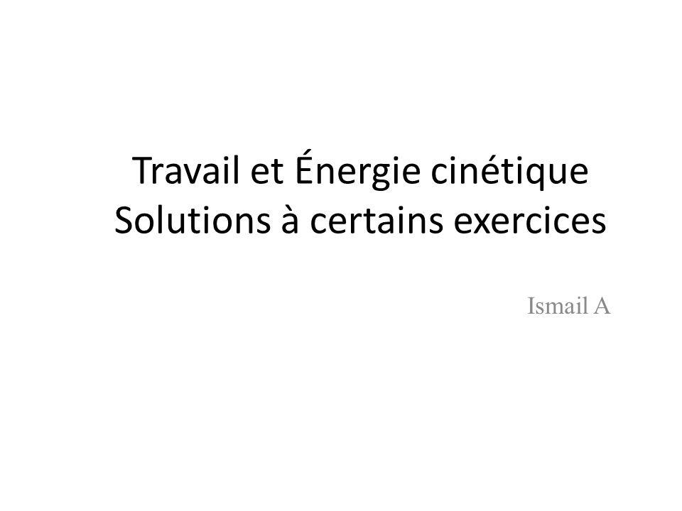 Travail et Énergie cinétique Solutions à certains exercices Ismail A