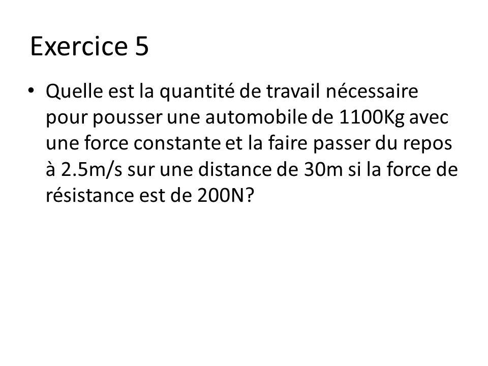 Exercice 5 Quelle est la quantité de travail nécessaire pour pousser une automobile de 1100Kg avec une force constante et la faire passer du repos à 2