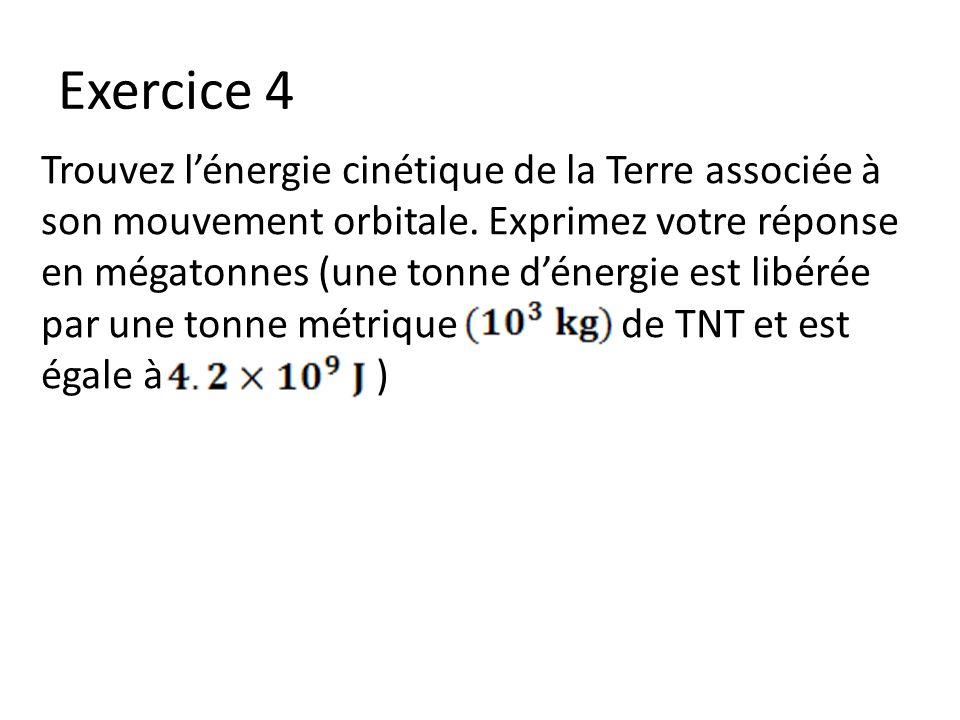 Exercice 4 Trouvez lénergie cinétique de la Terre associée à son mouvement orbitale. Exprimez votre réponse en mégatonnes (une tonne dénergie est libé