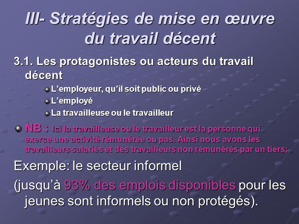 III- Stratégies de mise en œuvre du travail décent 3.1. Les protagonistes ou acteurs du travail décent Lemployeur, quil soit public ou privé Lemployé