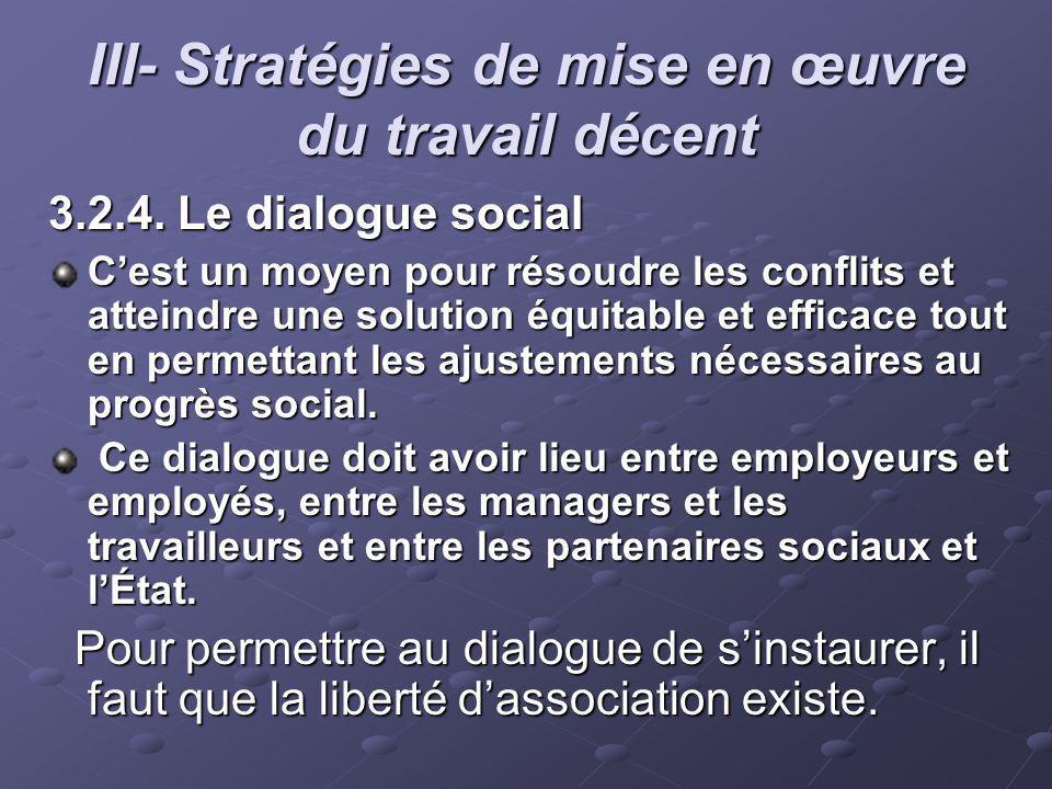 III- Stratégies de mise en œuvre du travail décent 3.2.4. Le dialogue social Cest un moyen pour résoudre les conflits et atteindre une solution équita
