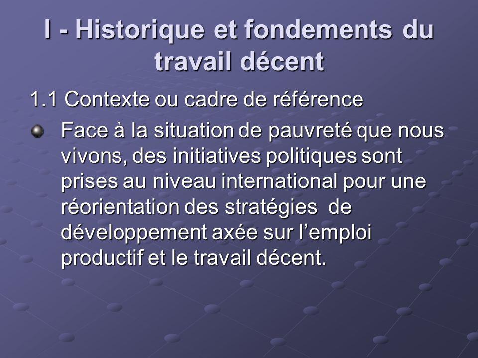 I - Historique et fondements du travail décent 1.1 Contexte ou cadre de référence Face à la situation de pauvreté que nous vivons, des initiatives pol