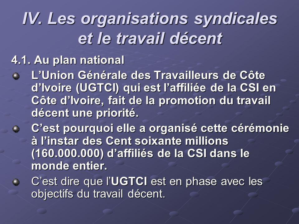 IV. Les organisations syndicales et le travail décent 4.1. Au plan national LUnion Générale des Travailleurs de Côte dIvoire (UGTCI) qui est laffiliée