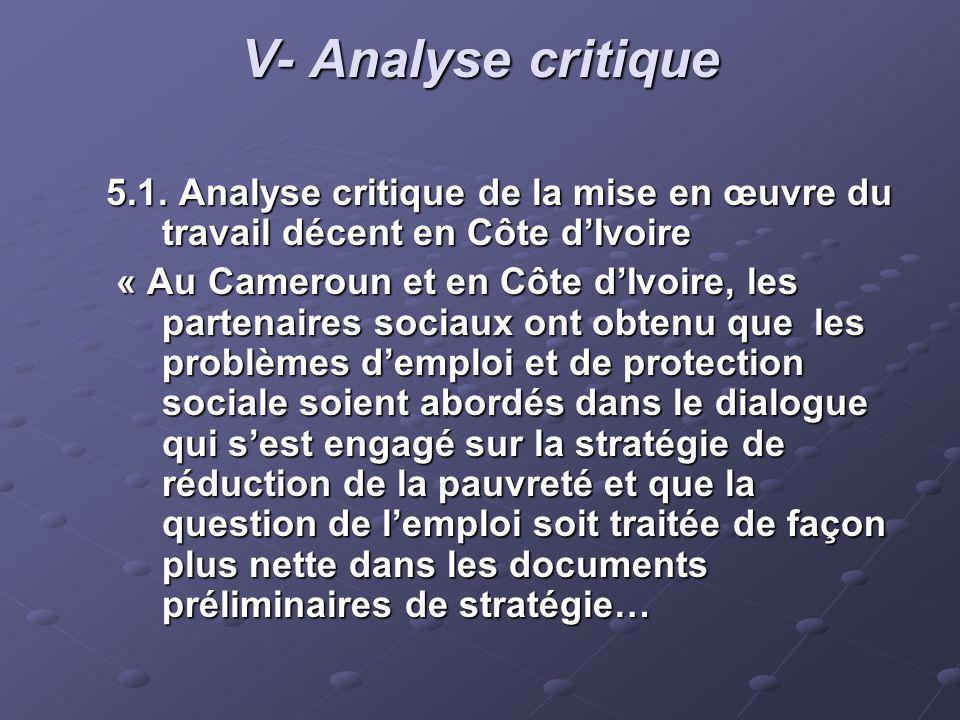 V- Analyse critique 5.1. Analyse critique de la mise en œuvre du travail décent en Côte dIvoire « Au Cameroun et en Côte dIvoire, les partenaires soci