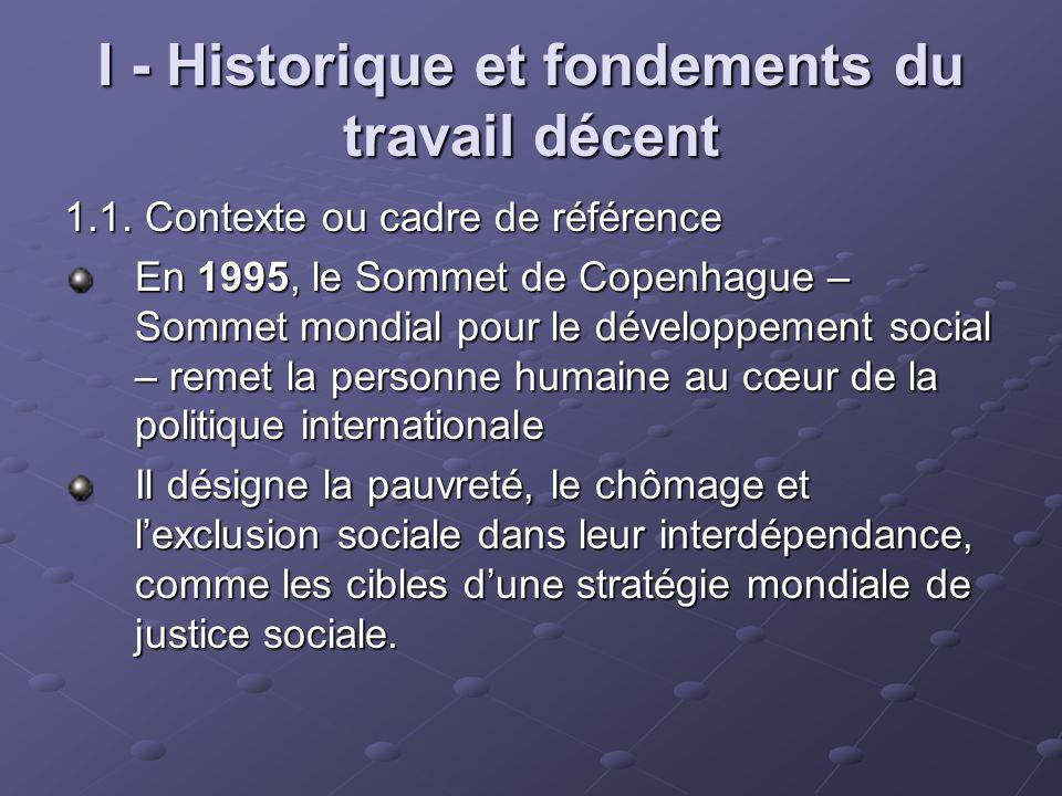 I - Historique et fondements du travail décent 1.1. Contexte ou cadre de référence En 1995, le Sommet de Copenhague – Sommet mondial pour le développe
