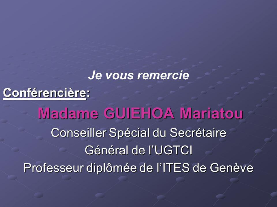 Je vous remercie Conférencière: Madame GUIEHOA Mariatou Madame GUIEHOA Mariatou Conseiller Spécial du Secrétaire Général de lUGTCI Professeur diplômée